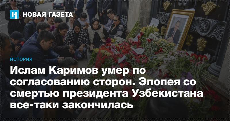 Ислам Каримов умер по согласованию сторон. Эпопея со смертью президента Узбекистана все-таки закончилась