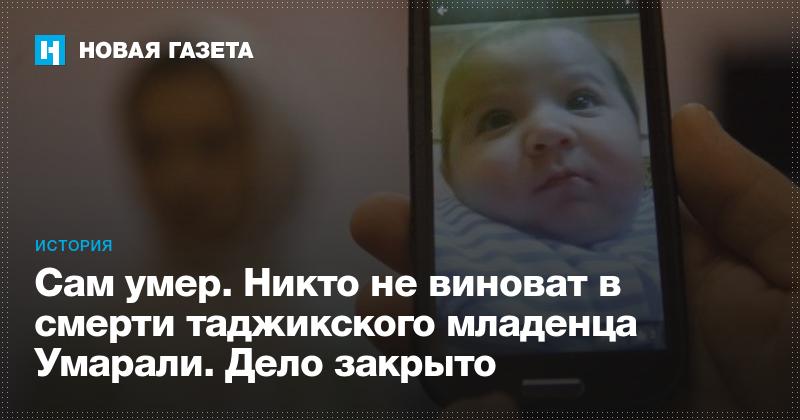 Сам умер. Никто не виноват в смерти таджикского младенца ...: https://www.novayagazeta.ru/articles/2016/10/22/70266-sam-umer