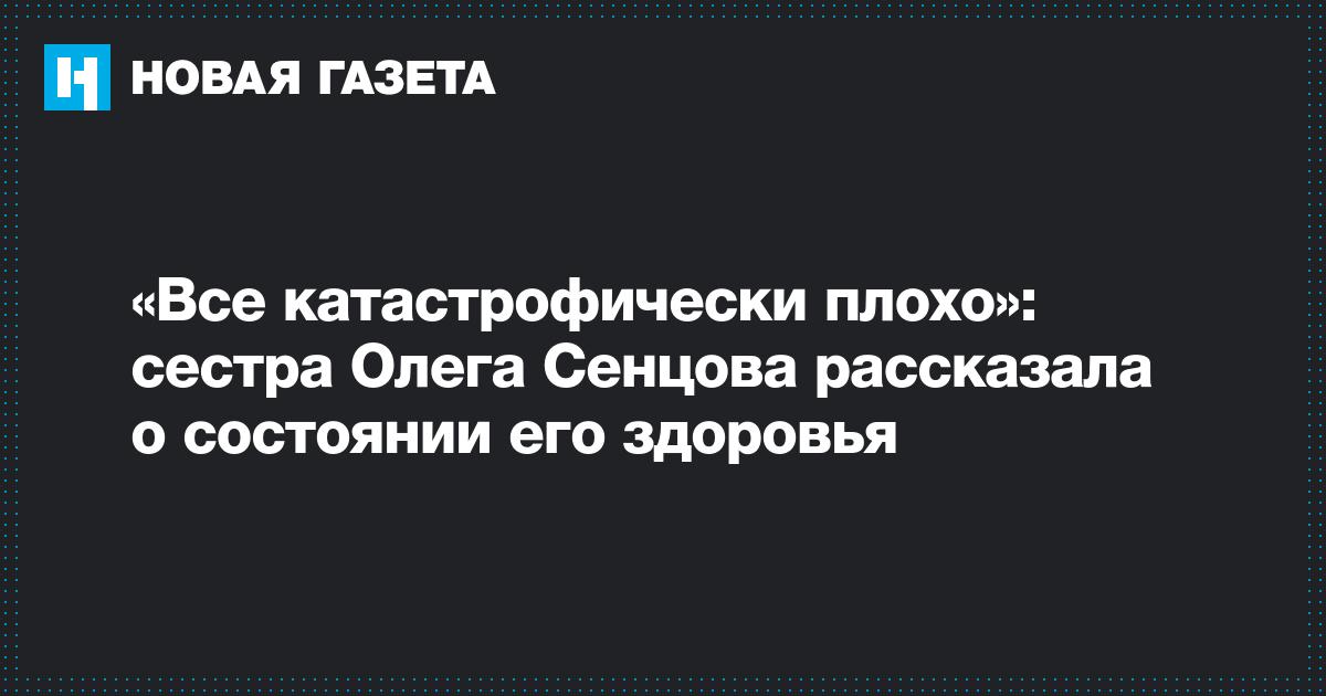 «Все катастрофически плохо»: сестра Олега Сенцова рассказала о состоянии его здоровья