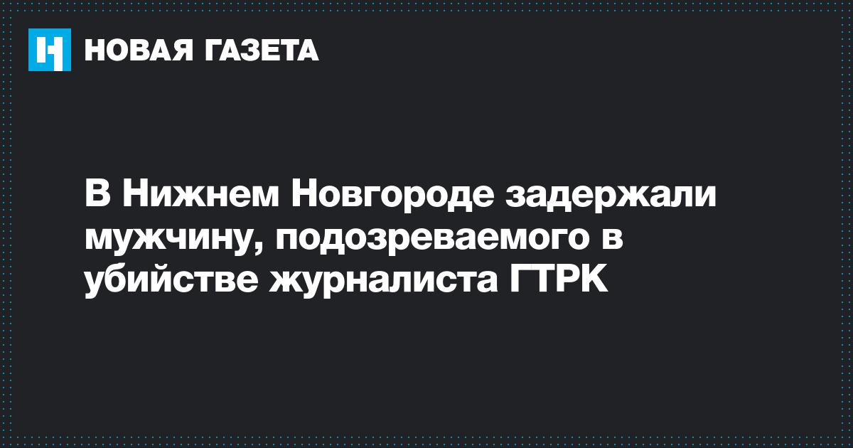 В Нижнем Новгороде задержали мужчину, подозреваемого в убийстве журналиста ГТРК