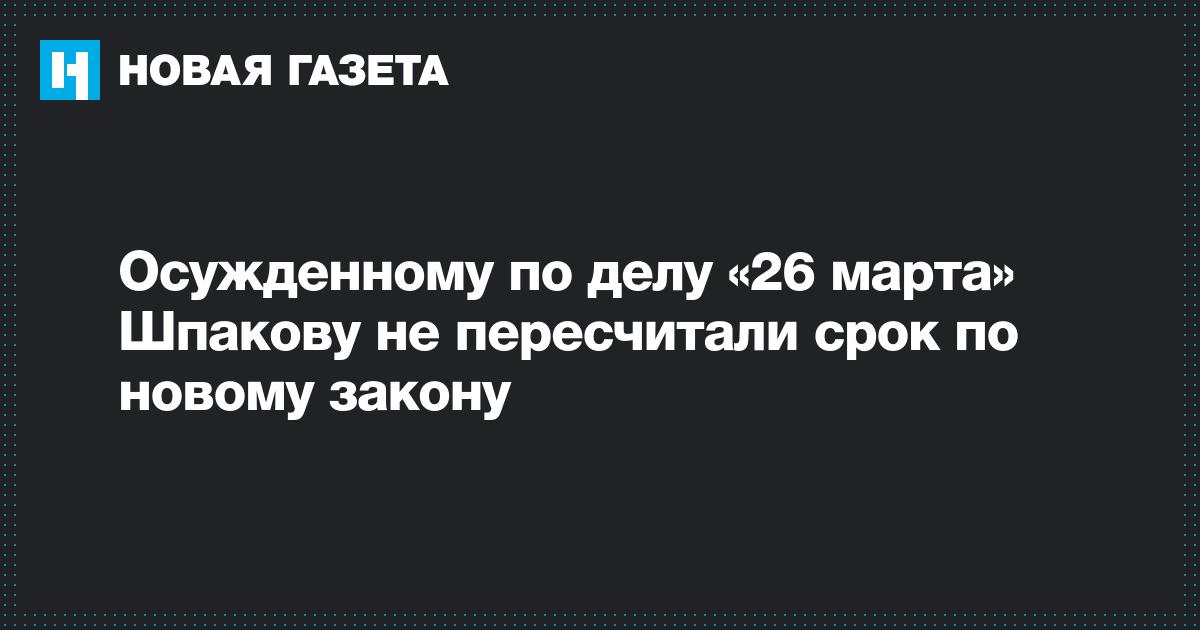 Осужденному по делу «26 марта» Шпакову не пересчитали срок по новому закону