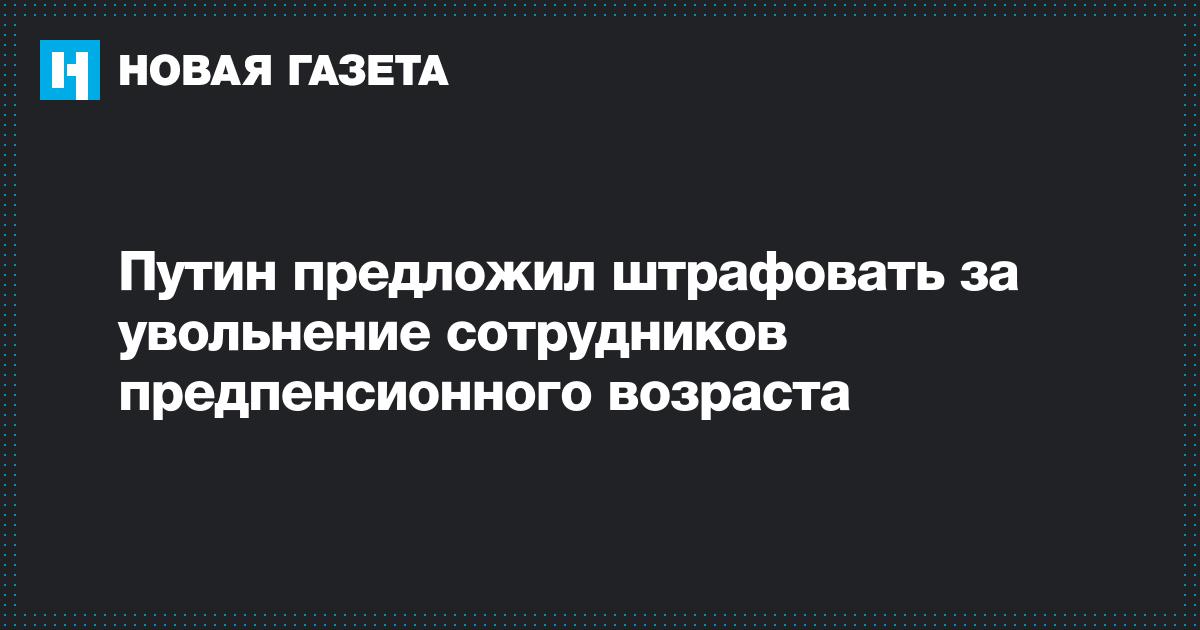 Путин предложил штрафовать за увольнение сотрудников предпенсионного возраста