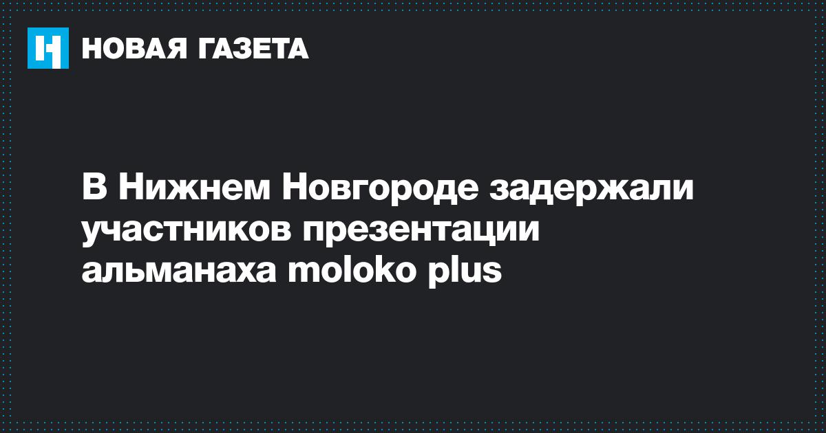 В Нижнем Новгороде задержали участников презентации альманаха moloko plus
