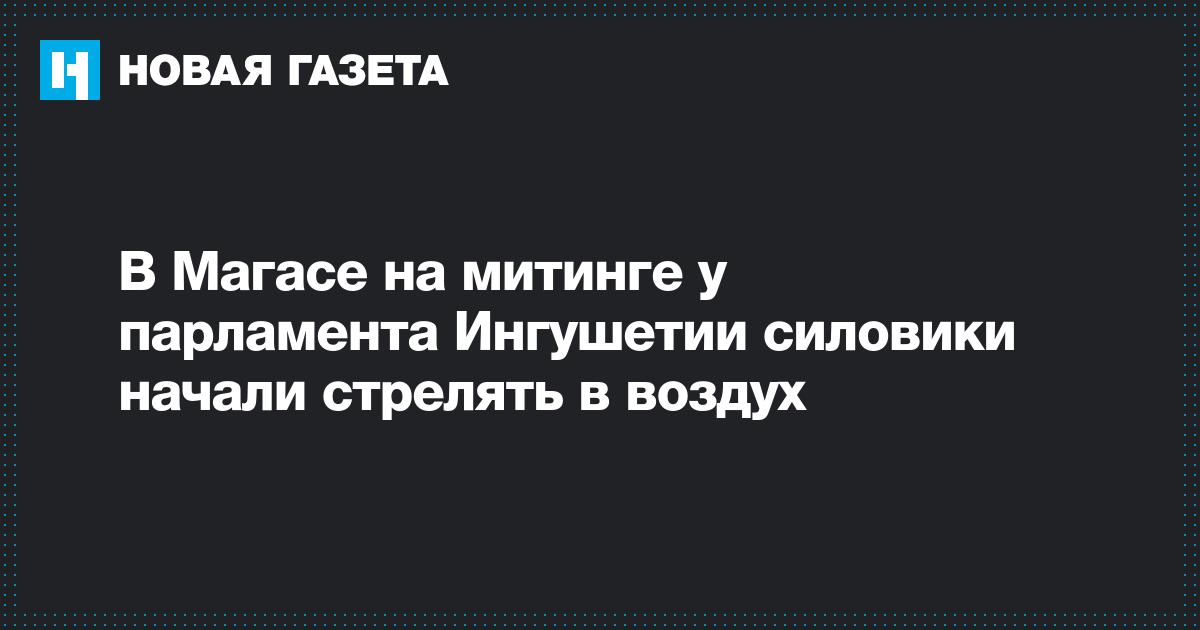 В Магасе на митинге у парламента Ингушетии силовики начали стрелять в воздух