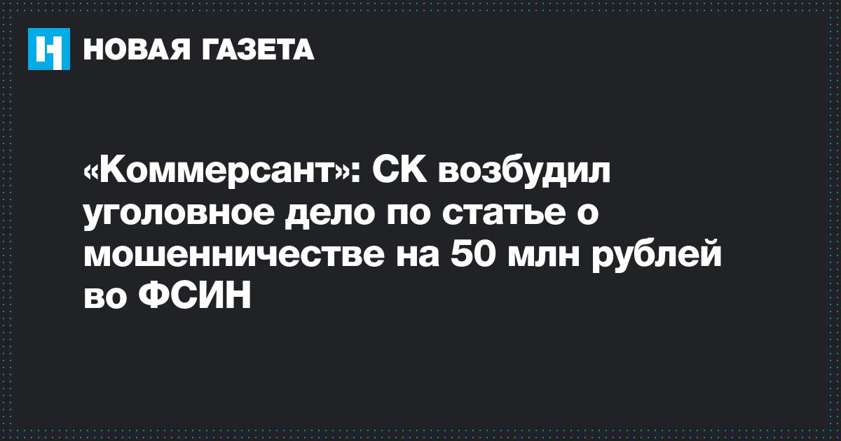 «Коммерсант»: СК возбудил уголовное дело по статье о мошенничестве на 50 млн рублей во ФСИН