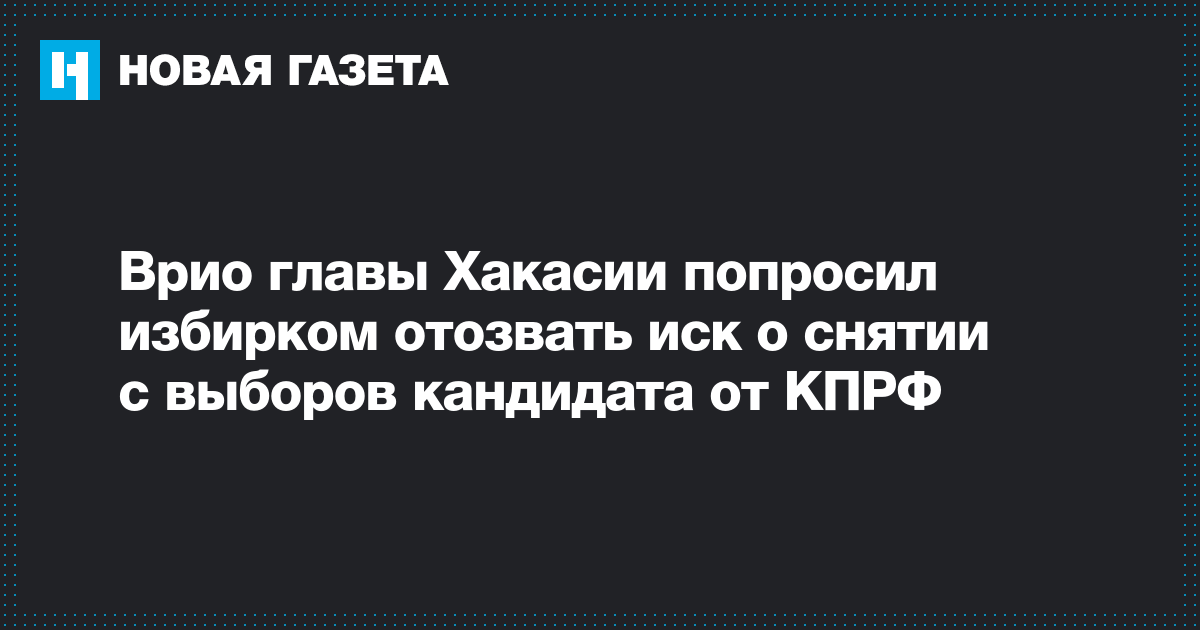 Врио главы Хакасии попросил избирком отозвать иск о снятии с выборов кандидата от КПРФ
