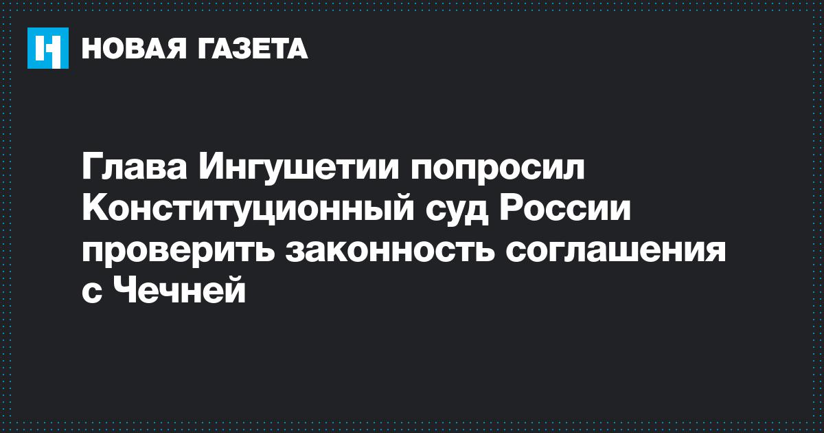 Глава Ингушетии попросил Конституционный суд России проверить законность соглашения с Чечней
