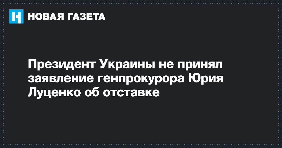 Президент Украины не принял заявление генпрокурора Юрия Луценко об отставке