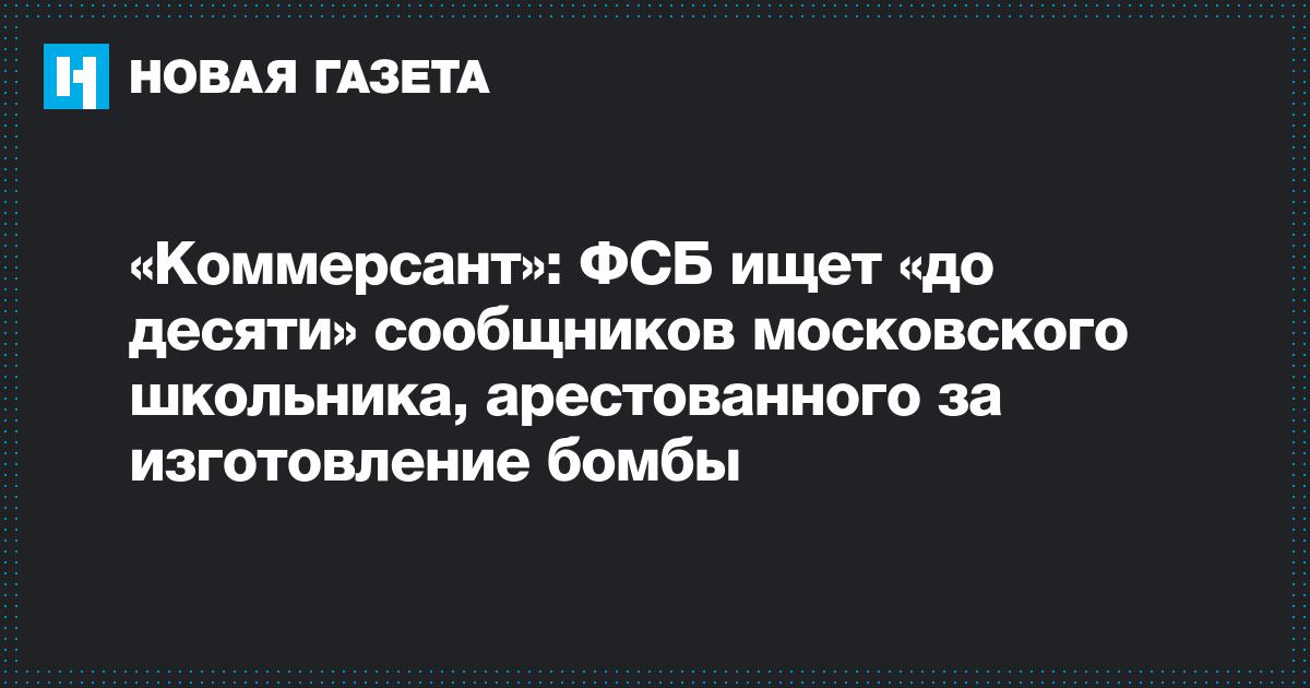 «Коммерсант»: ФСБ ищет «до десяти» сообщников московского школьника, арестованного за изготовление бомбы