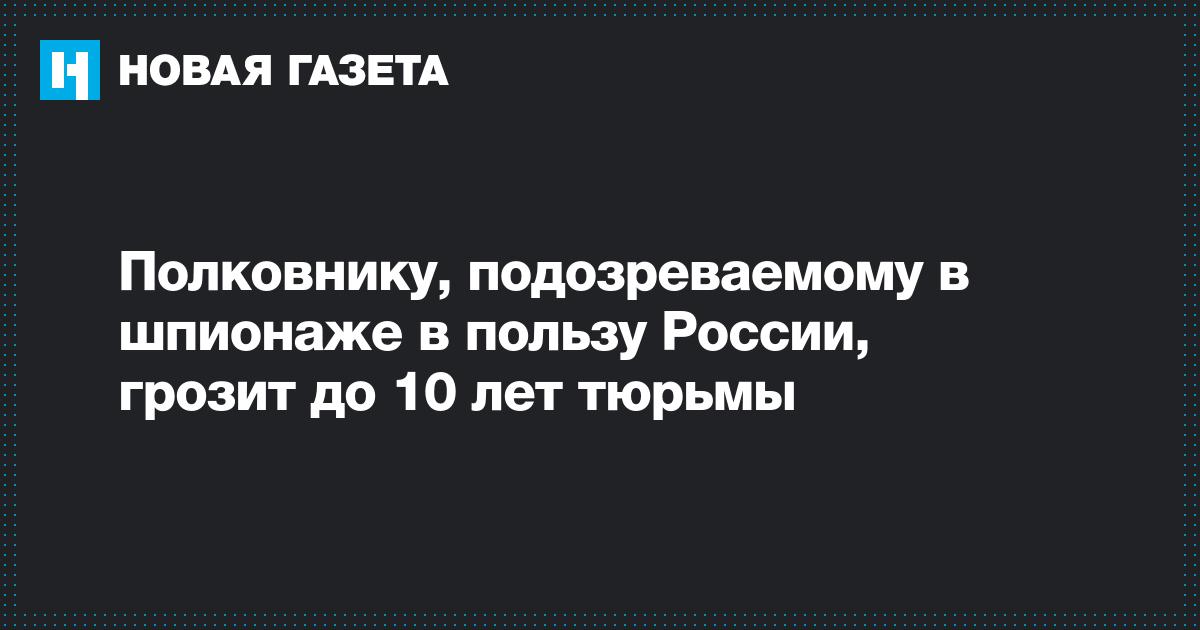 Полковнику, подозреваемому в шпионаже в пользу России, грозит до 10 лет тюрьмы
