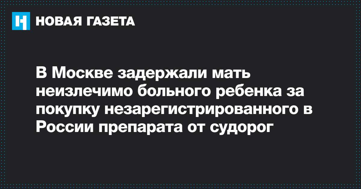 https://www.novayagazeta.ru/news/2019/07/17/153401-v-moskve-zaderzhali-mat-neizlechimo-bolnogo-rebenka-za-pokupku-nezaregistrirovannogo-v-rossii-preparata-ot-sudorog?print=true