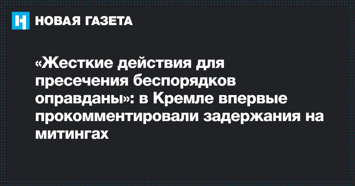 «Жесткие действия для пресечения беспорядков оправданы»: в Кремле впервые прокомментировали задержания на митингах
