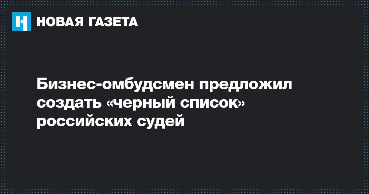 Бизнес-омбудсмен предложил создать «черныйсписок» российских судей