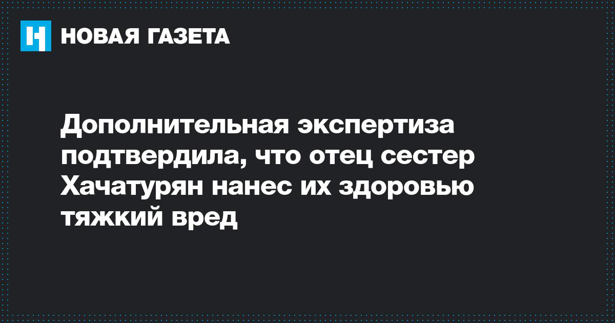 Дополнительная экспертиза подтвердила, что отец сестер Хачатурян нанес их здоровью тяжкий вред
