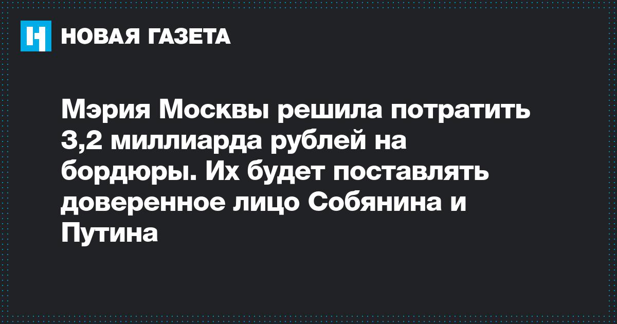 Мэрия Москвы решила потратить 3,2 миллиарда рублей на бордюры. Их будет поставлять доверенное лицо Собянина и Путина
